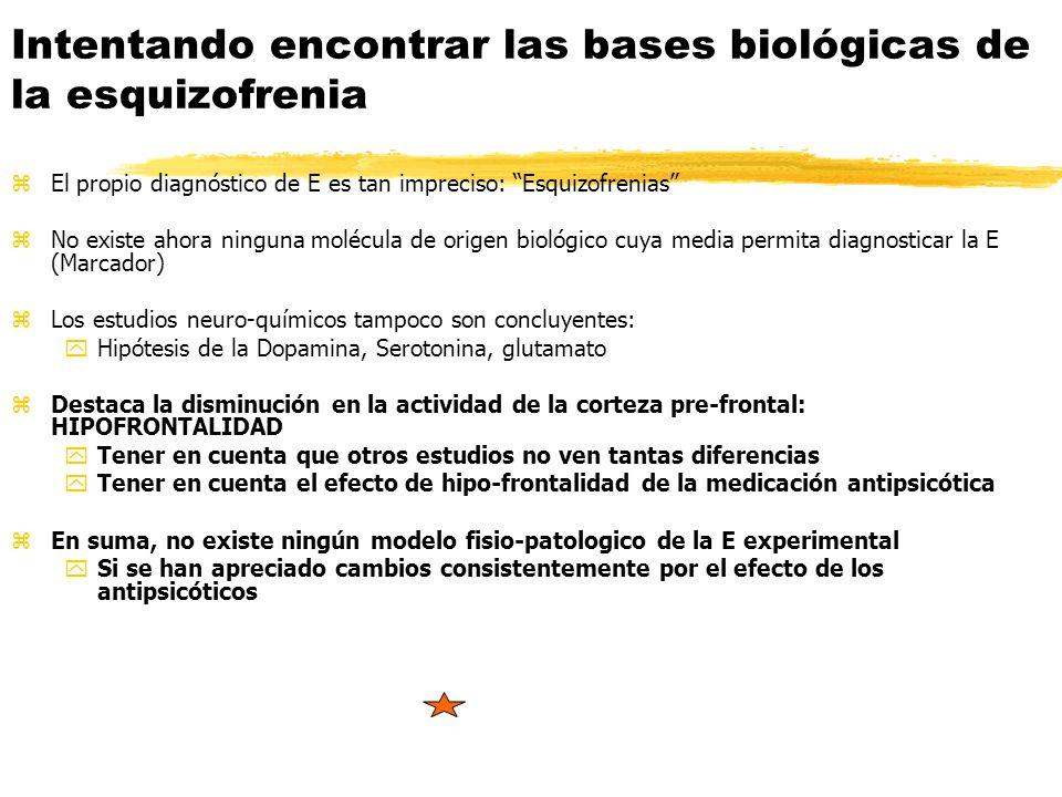 zEl propio diagnóstico de E es tan impreciso: Esquizofrenias zNo existe ahora ninguna molécula de origen biológico cuya media permita diagnosticar la E (Marcador) zLos estudios neuro-químicos tampoco son concluyentes: yHipótesis de la Dopamina, Serotonina, glutamato zDestaca la disminución en la actividad de la corteza pre-frontal: HIPOFRONTALIDAD yTener en cuenta que otros estudios no ven tantas diferencias yTener en cuenta el efecto de hipo-frontalidad de la medicación antipsicótica zEn suma, no existe ningún modelo fisio-patologico de la E experimental ySi se han apreciado cambios consistentemente por el efecto de los antipsicóticos Intentando encontrar las bases biológicas de la esquizofrenia