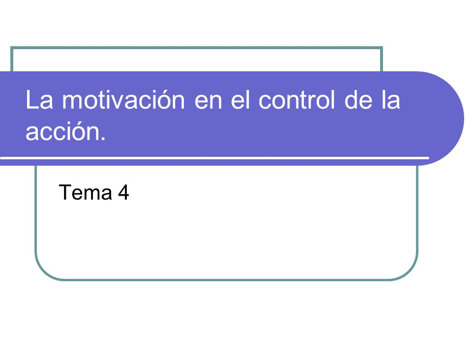 La motivación en el control de la acción. Tema 4