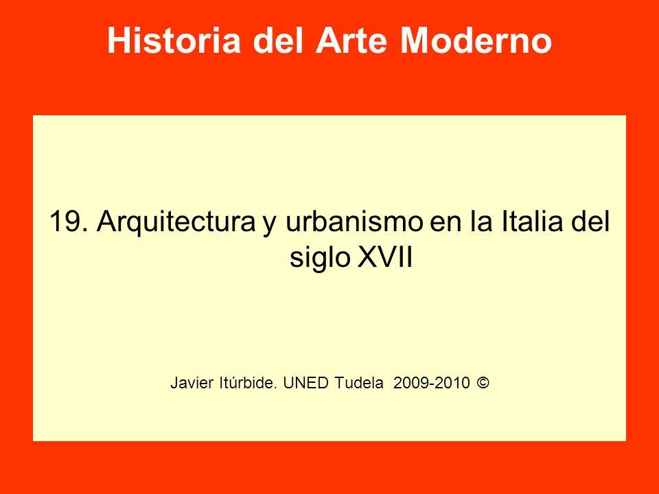 Historia del Arte Moderno 19. Arquitectura y urbanismo en la Italia del siglo XVII Javier Itúrbide. UNED Tudela 2009-2010 ©