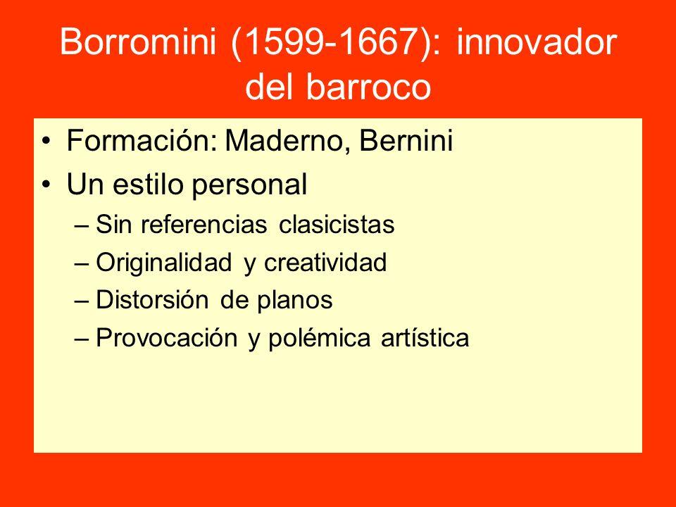 Borromini (1599-1667): innovador del barroco Formación: Maderno, Bernini Un estilo personal –Sin referencias clasicistas –Originalidad y creatividad –