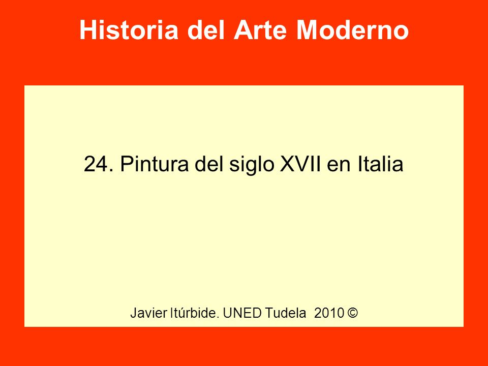 Historia del Arte Moderno 24. Pintura del siglo XVII en Italia Javier Itúrbide. UNED Tudela 2010 ©