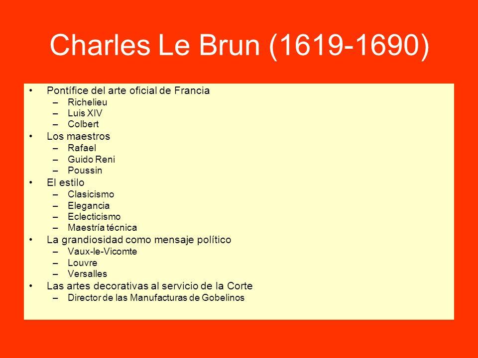 Charles Le Brun (1619-1690) Pontífice del arte oficial de Francia –Richelieu –Luis XIV –Colbert Los maestros –Rafael –Guido Reni –Poussin El estilo –C
