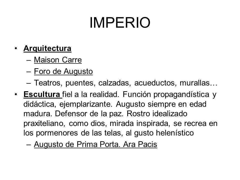 IMPERIO Arquitectura –Maison Carre –Foro de Augusto –Teatros, puentes, calzadas, acueductos, murallas… Escultura fiel a la realidad. Función propagand