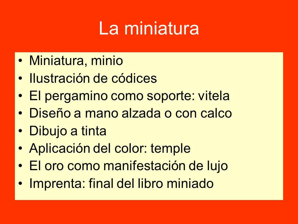 La miniatura Miniatura, minio Ilustración de códices El pergamino como soporte: vitela Diseño a mano alzada o con calco Dibujo a tinta Aplicación del