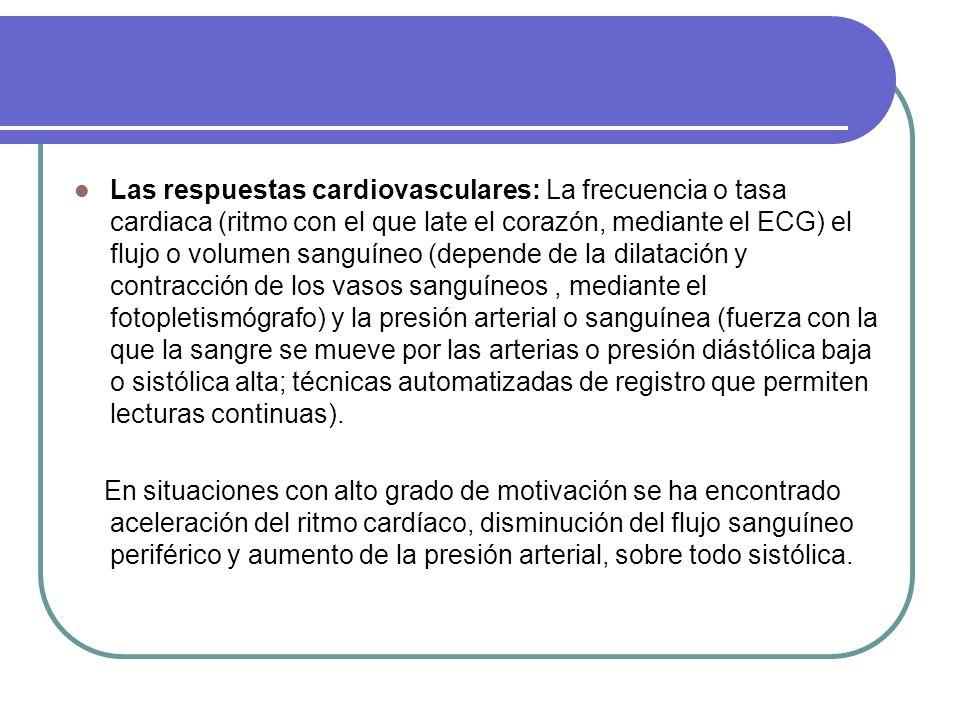 Las respuestas cardiovasculares: La frecuencia o tasa cardiaca (ritmo con el que late el corazón, mediante el ECG) el flujo o volumen sanguíneo (depende de la dilatación y contracción de los vasos sanguíneos, mediante el fotopletismógrafo) y la presión arterial o sanguínea (fuerza con la que la sangre se mueve por las arterias o presión diástólica baja o sistólica alta; técnicas automatizadas de registro que permiten lecturas continuas).