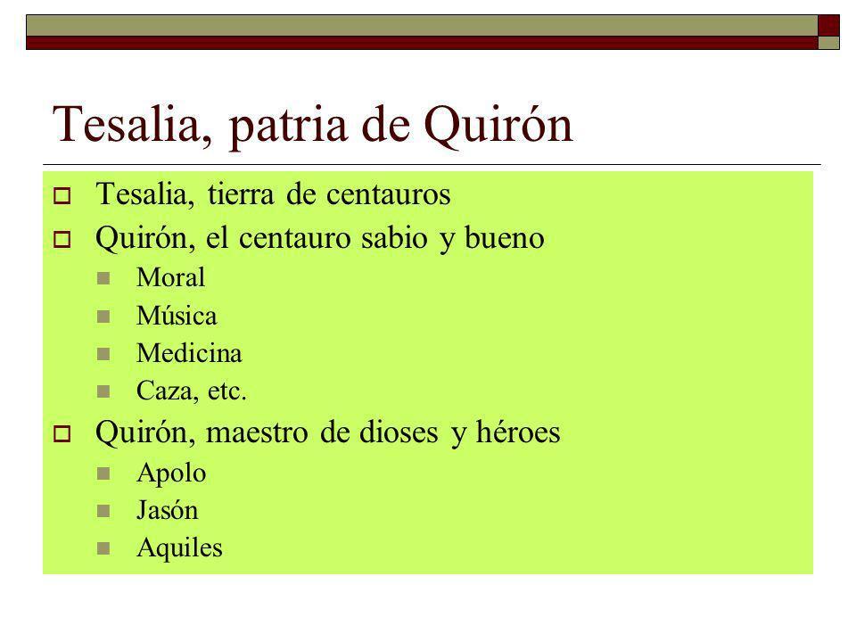 Tesalia, patria de Quirón Tesalia, tierra de centauros Quirón, el centauro sabio y bueno Moral Música Medicina Caza, etc. Quirón, maestro de dioses y