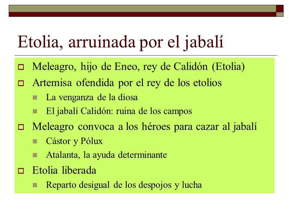 Etolia, arruinada por el jabalí Meleagro, hijo de Eneo, rey de Calidón (Etolia) Artemisa ofendida por el rey de los etolios La venganza de la diosa El