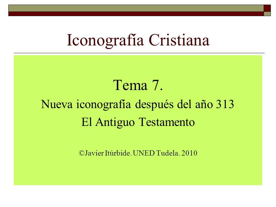 Iconografía Cristiana Tema 7. Nueva iconografía después del año 313 El Antiguo Testamento ©Javier Itúrbide. UNED Tudela. 2010