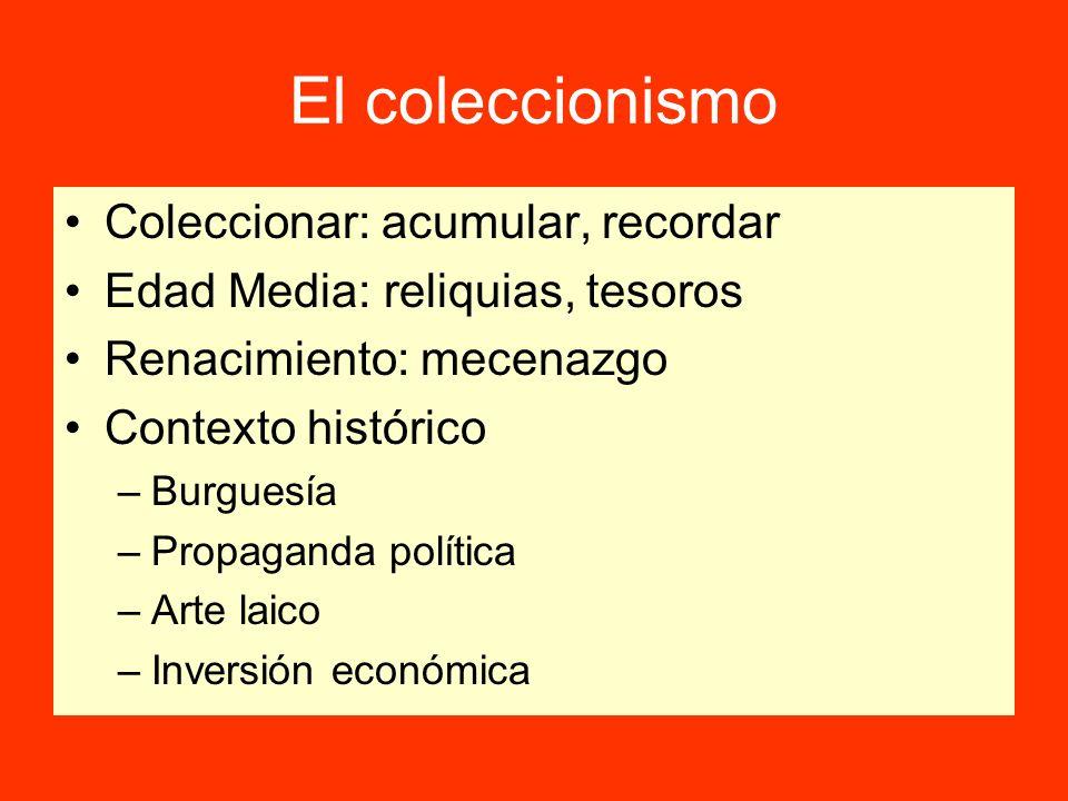 El coleccionismo Coleccionar: acumular, recordar Edad Media: reliquias, tesoros Renacimiento: mecenazgo Contexto histórico –Burguesía –Propaganda polí