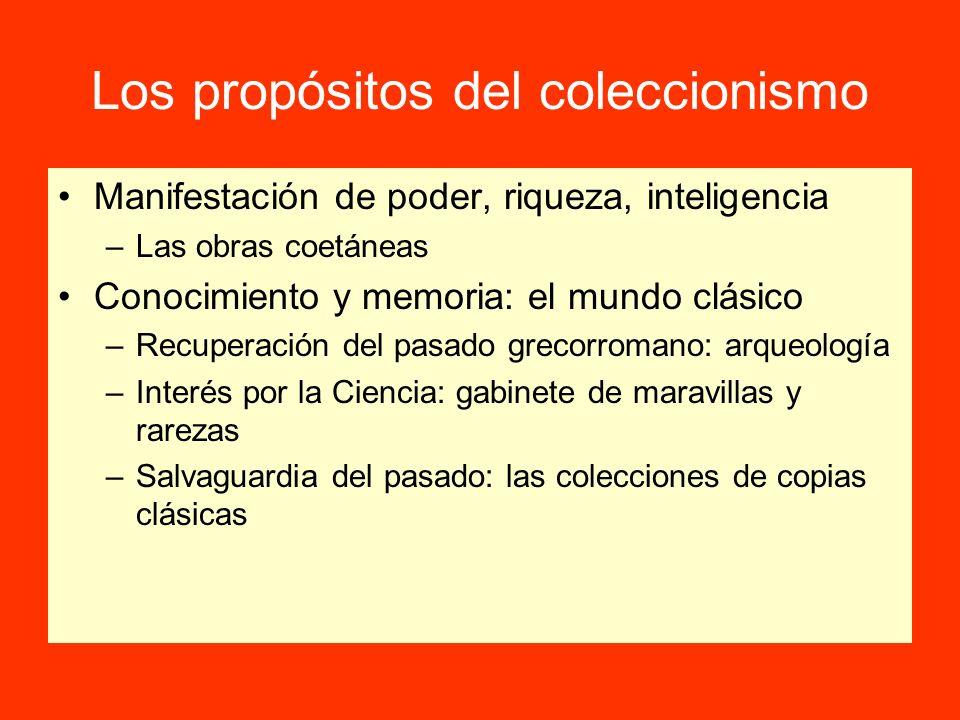 Los propósitos del coleccionismo Manifestación de poder, riqueza, inteligencia –Las obras coetáneas Conocimiento y memoria: el mundo clásico –Recupera