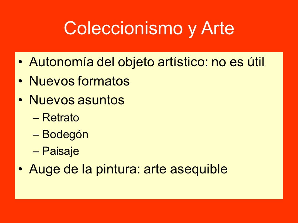 Coleccionismo y Arte Autonomía del objeto artístico: no es útil Nuevos formatos Nuevos asuntos –Retrato –Bodegón –Paisaje Auge de la pintura: arte ase