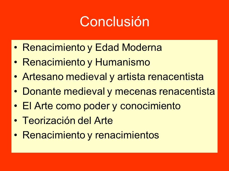 Conclusión Renacimiento y Edad Moderna Renacimiento y Humanismo Artesano medieval y artista renacentista Donante medieval y mecenas renacentista El Ar