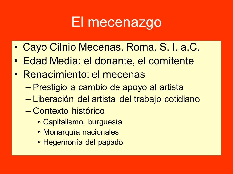 El mecenazgo Cayo Cilnio Mecenas. Roma. S. I. a.C. Edad Media: el donante, el comitente Renacimiento: el mecenas –Prestigio a cambio de apoyo al artis