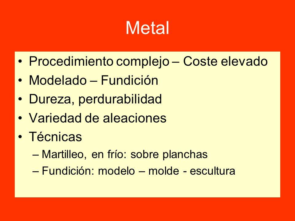 Metal Procedimiento complejo – Coste elevado Modelado – Fundición Dureza, perdurabilidad Variedad de aleaciones Técnicas –Martilleo, en frío: sobre pl