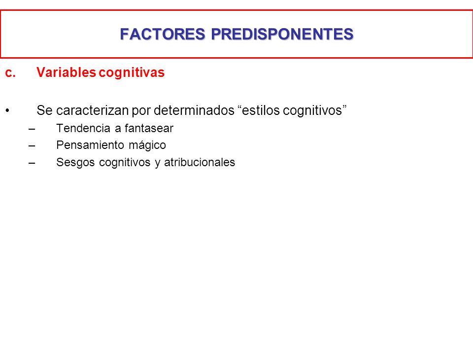 FACTORES PREDISPONENTES c.Variables cognitivas Se caracterizan por determinados estilos cognitivos –Tendencia a fantasear –Pensamiento mágico –Sesgos
