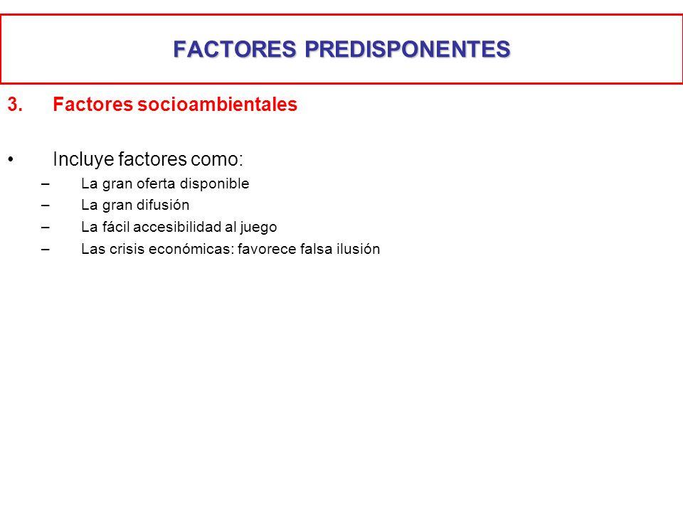 FACTORES PREDISPONENTES 3.Factores socioambientales Incluye factores como: –La gran oferta disponible –La gran difusión –La fácil accesibilidad al jue