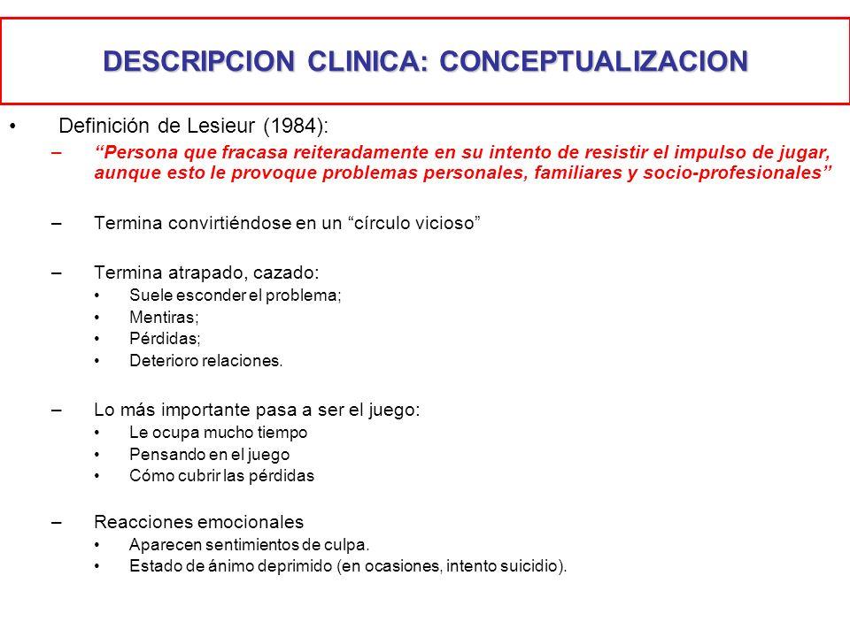 DESCRIPCION CLINICA: CONCEPTUALIZACION Definición de Lesieur (1984): –Persona que fracasa reiteradamente en su intento de resistir el impulso de jugar