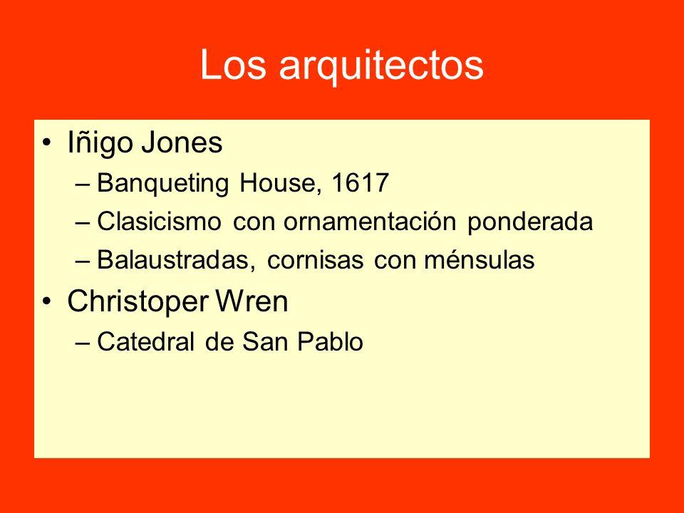 Los arquitectos Iñigo Jones –Banqueting House, 1617 –Clasicismo con ornamentación ponderada –Balaustradas, cornisas con ménsulas Christoper Wren –Catedral de San Pablo