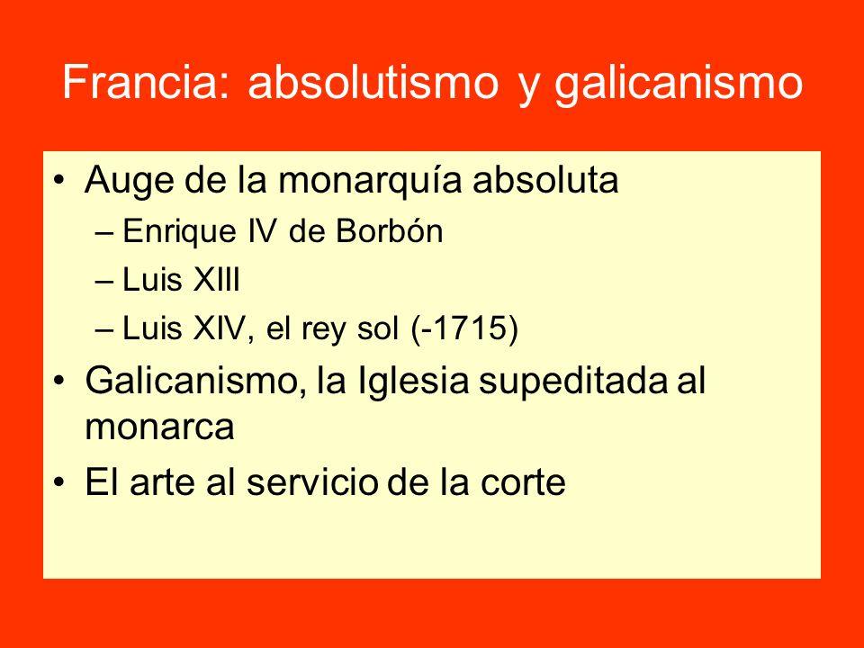 Francia: absolutismo y galicanismo Auge de la monarquía absoluta –Enrique IV de Borbón –Luis XIII –Luis XIV, el rey sol (-1715) Galicanismo, la Iglesia supeditada al monarca El arte al servicio de la corte