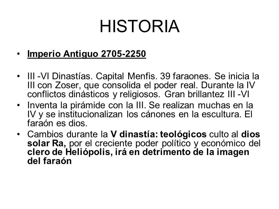 HISTORIA Imperio Antiguo 2705-2250 III -VI Dinastías. Capital Menfis. 39 faraones. Se inicia la III con Zoser, que consolida el poder real. Durante la