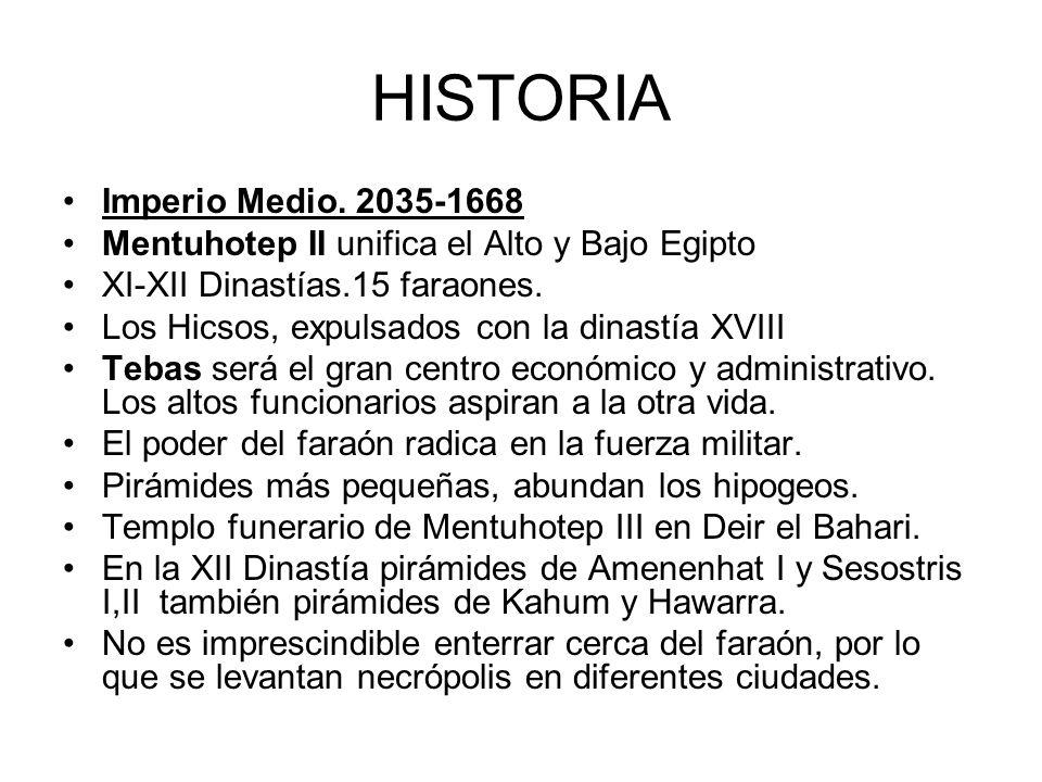 HISTORIA Imperio Medio. 2035-1668 Mentuhotep II unifica el Alto y Bajo Egipto XI-XII Dinastías.15 faraones. Los Hicsos, expulsados con la dinastía XVI