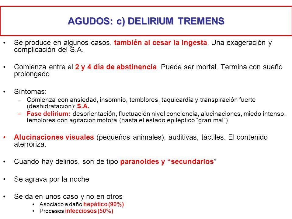 AGUDOS: c) DELIRIUM TREMENS Se produce en algunos casos, también al cesar la ingesta. Una exageración y complicación del S.A. Comienza entre el 2 y 4