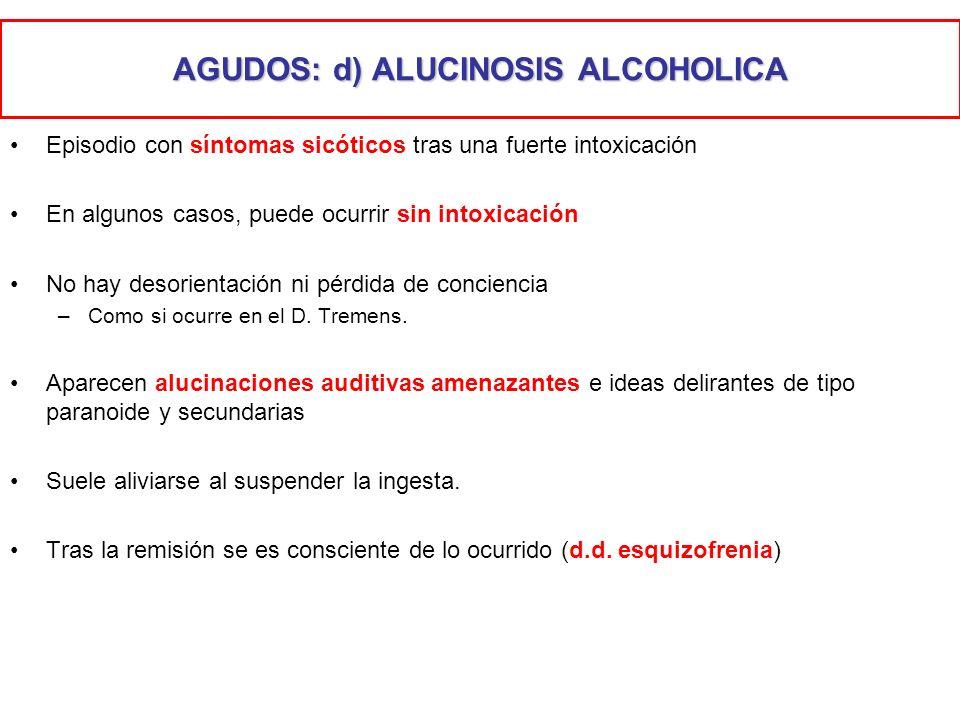 AGUDOS: d) ALUCINOSIS ALCOHOLICA Episodio con síntomas sicóticos tras una fuerte intoxicación En algunos casos, puede ocurrir sin intoxicación No hay