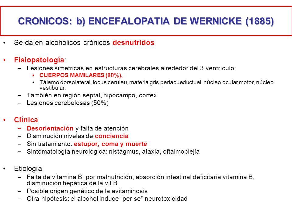 CRONICOS: b) ENCEFALOPATIA DE WERNICKE (1885) Se da en alcoholicos crónicos desnutridos Fisiopatología: –Lesiones simétricas en estructuras cerebrales