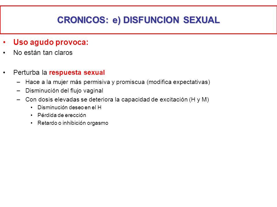 CRONICOS: e) DISFUNCION SEXUAL Uso agudo provoca: No están tan claros Perturba la respuesta sexual –Hace a la mujer más permisiva y promiscua (modific