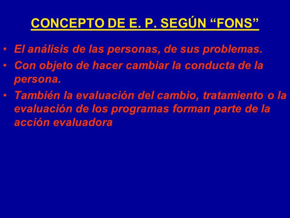 CONCEPTO DE E. P. SEGÚN FONS El análisis de las personas, de sus problemas. Con objeto de hacer cambiar la conducta de la persona. También la evaluaci