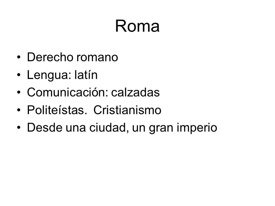 Roma Derecho romano Lengua: latín Comunicación: calzadas Politeístas. Cristianismo Desde una ciudad, un gran imperio