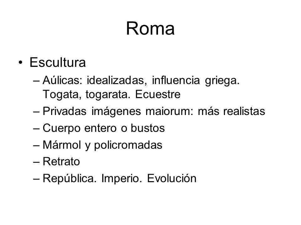 Roma Escultura –Aúlicas: idealizadas, influencia griega. Togata, togarata. Ecuestre –Privadas imágenes maiorum: más realistas –Cuerpo entero o bustos