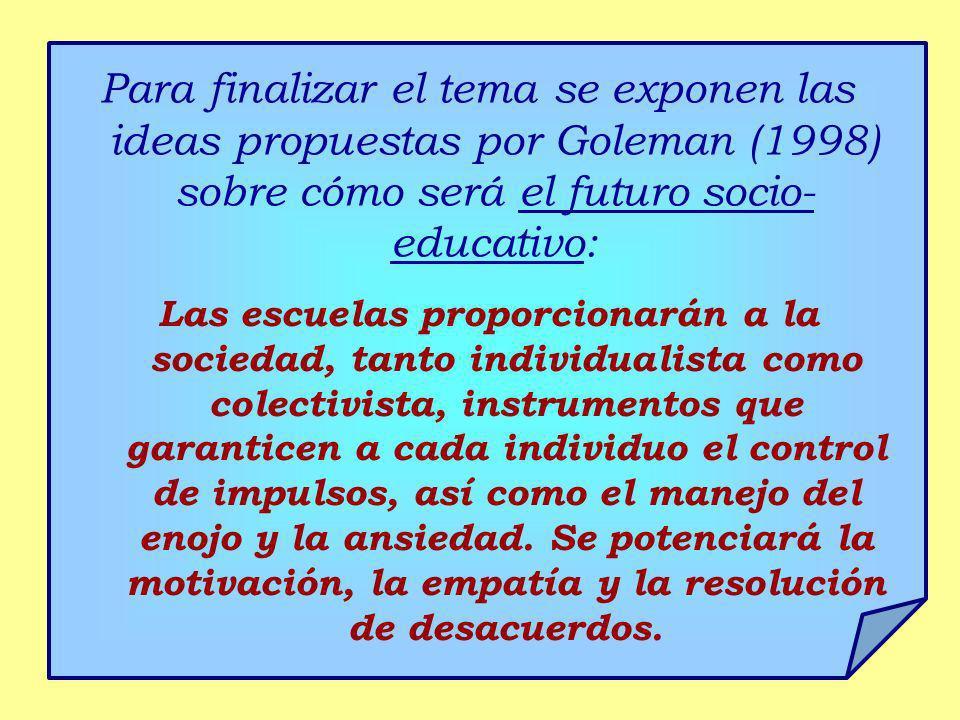 Para finalizar el tema se exponen las ideas propuestas por Goleman (1998) sobre cómo será el futuro socio- educativo: Las escuelas proporcionarán a la