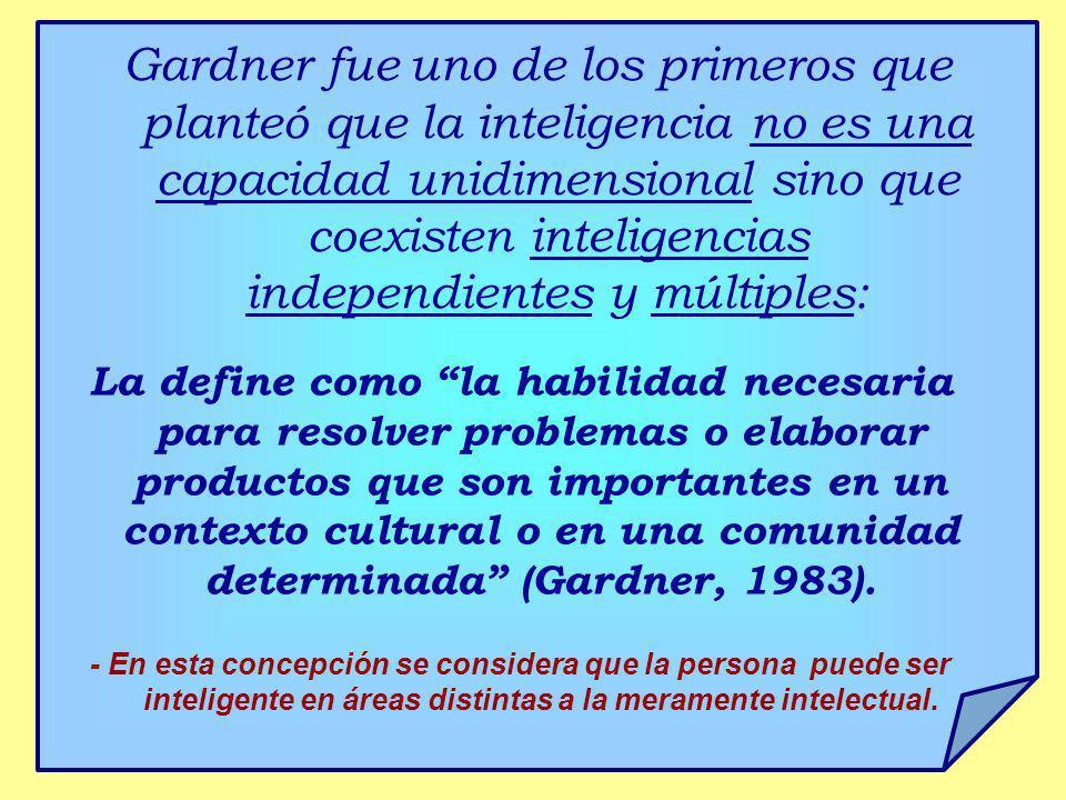 Gardner fue uno de los primeros que planteó que la inteligencia no es una capacidad unidimensional sino que coexisten inteligencias independientes y m