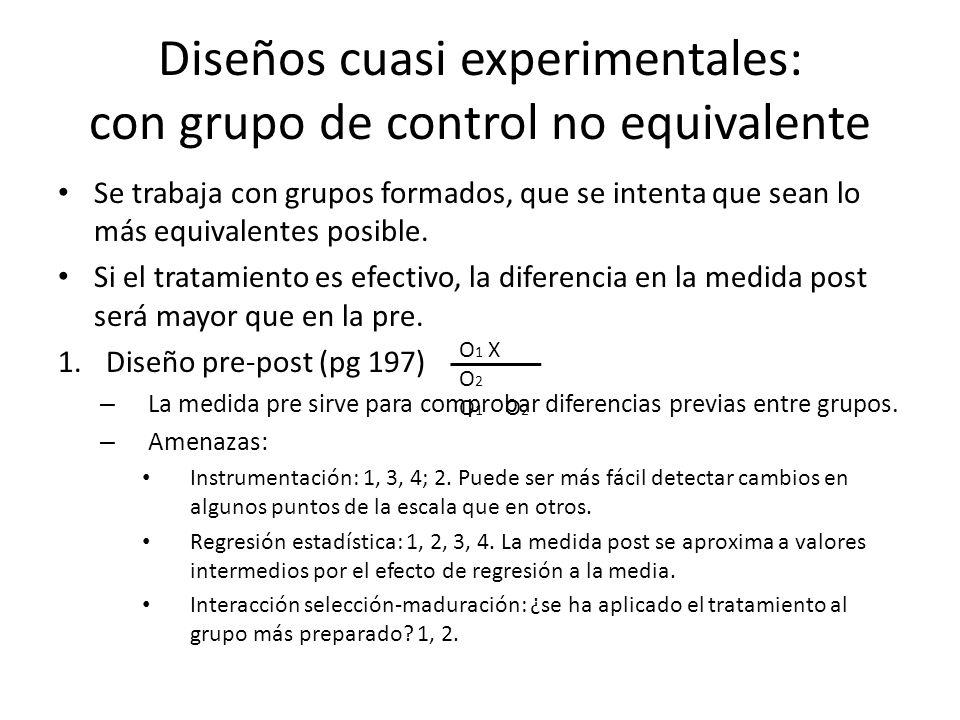 Diseños cuasi experimentales: con grupo de control no equivalente Se trabaja con grupos formados, que se intenta que sean lo más equivalentes posible.