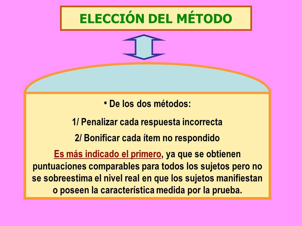 ELECCIÓN DEL MÉTODO De los dos métodos: 1/ Penalizar cada respuesta incorrecta 2/ Bonificar cada ítem no respondido Es más indicado el primero, ya que