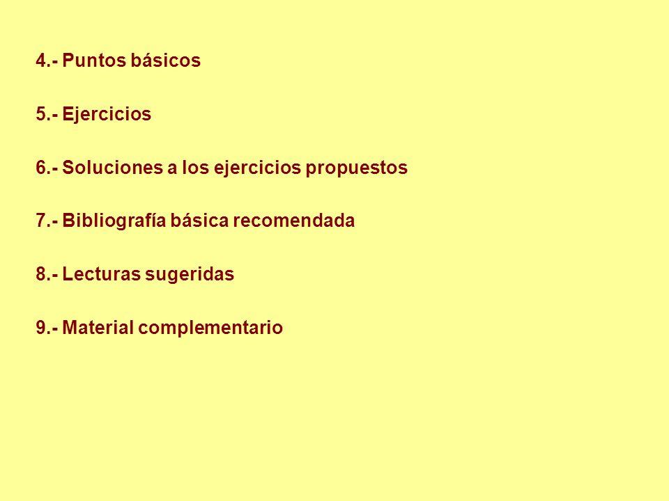 4.- Puntos básicos 5.- Ejercicios 6.- Soluciones a los ejercicios propuestos 7.- Bibliografía básica recomendada 8.- Lecturas sugeridas 9.- Material c