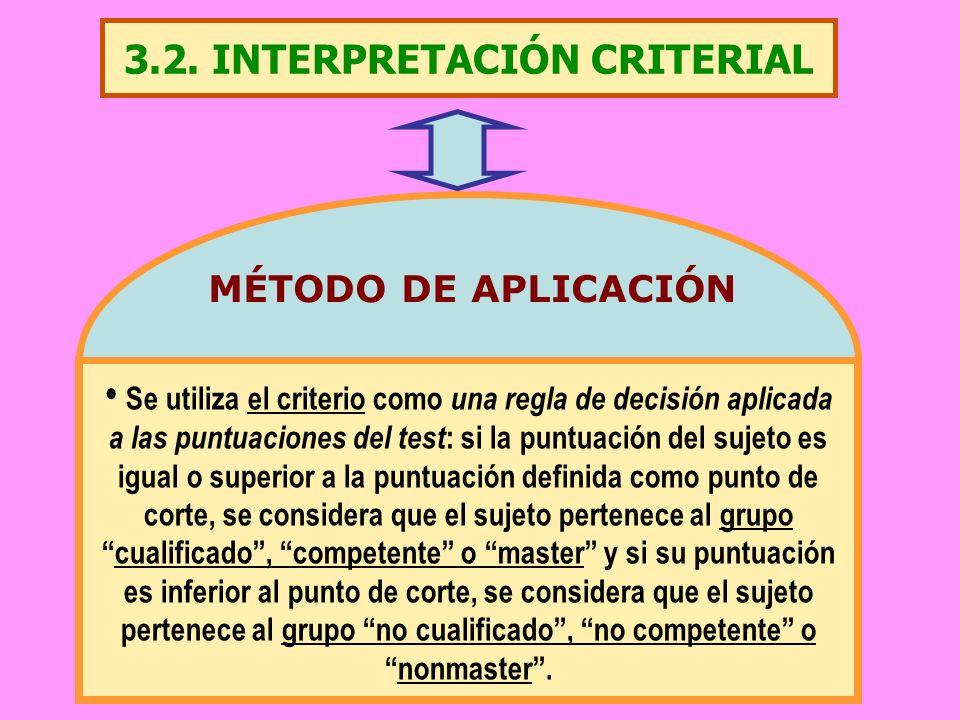 3.2. INTERPRETACIÓN CRITERIAL Se utiliza el criterio como una regla de decisión aplicada a las puntuaciones del test : si la puntuación del sujeto es
