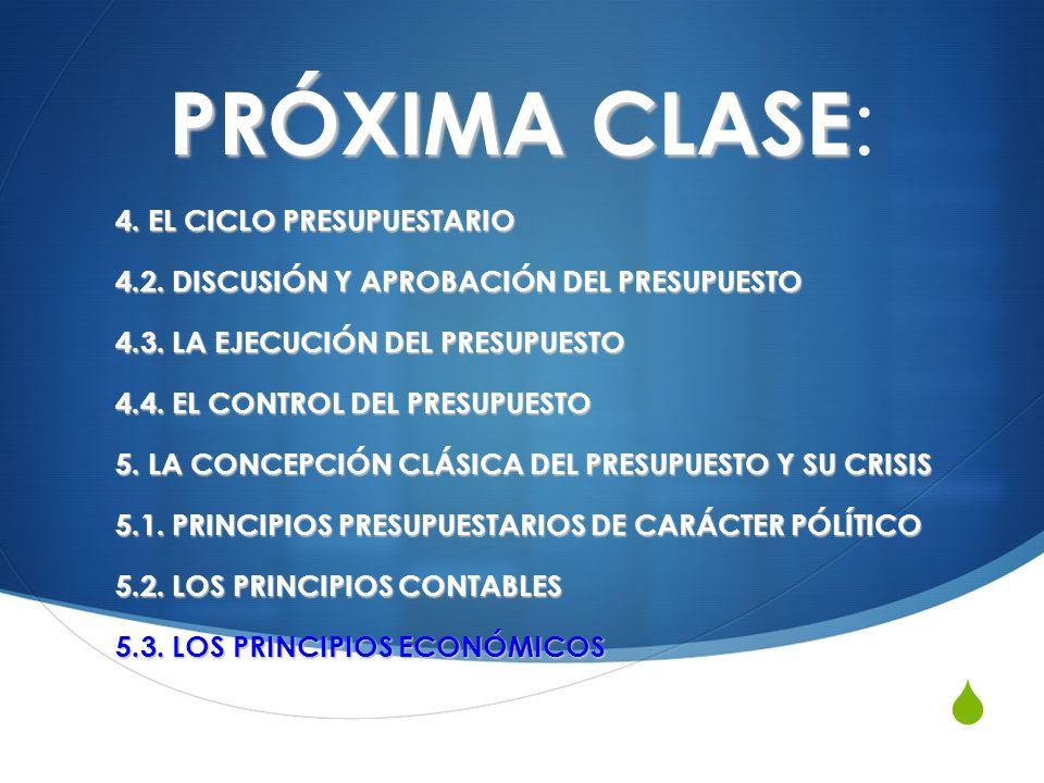 PRÓXIMA CLASE PRÓXIMA CLASE : 4. EL CICLO PRESUPUESTARIO 4.2. DISCUSIÓN Y APROBACIÓN DEL PRESUPUESTO 4.3. LA EJECUCIÓN DEL PRESUPUESTO 4.4. EL CONTROL
