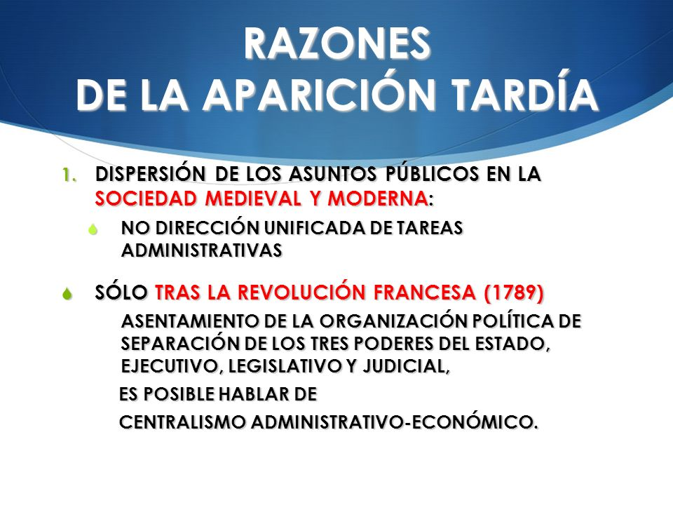 RAZONES DE LA APARICIÓN TARDÍA 1. DISPERSIÓN DE LOS ASUNTOS PÚBLICOS EN LA SOCIEDAD MEDIEVAL Y MODERNA: NO DIRECCIÓN UNIFICADA DE TAREAS ADMINISTRATIV