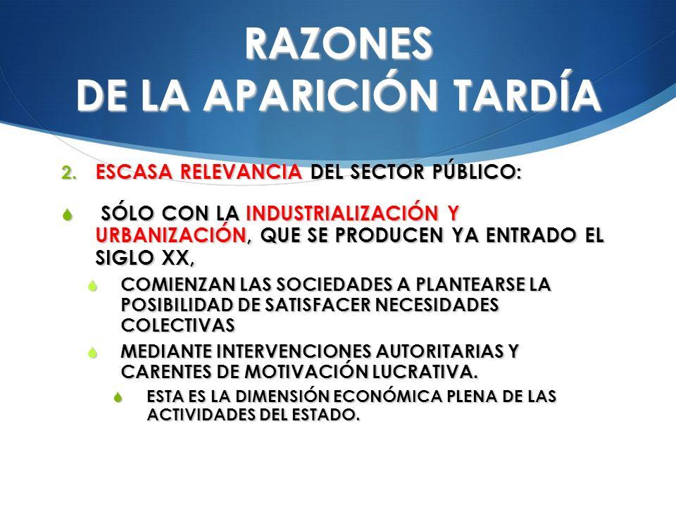 RAZONES DE LA APARICIÓN TARDÍA 2. ESCASA RELEVANCIA DEL SECTOR PÚBLICO: SÓLO CON LA INDUSTRIALIZACIÓN Y URBANIZACIÓN, QUE SE PRODUCEN YA ENTRADO EL SI