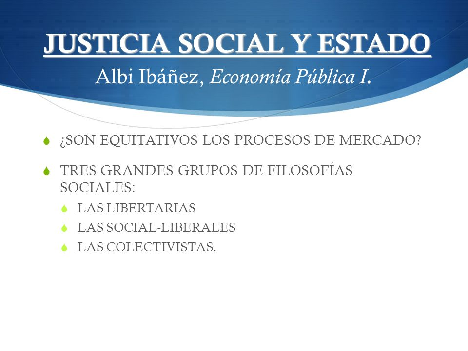 JUSTICIA SOCIAL Y ESTADO JUSTICIA SOCIAL Y ESTADO Albi Ibáñez, Economía Pública I. ¿SON EQUITATIVOS LOS PROCESOS DE MERCADO? TRES GRANDES GRUPOS DE FI