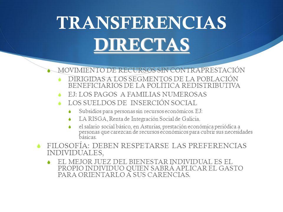 TRANSFERENCIAS INDIRECTAS TRANSFERENCIA A LOS AGENTES PRODUCTORES: ALTERACIÓN DE LOS PRECIOS RELATIVOS AL MERCADO DE AQUELLOS SERVICIOS Y BIENES CUYOS CONSUMOS TIENEN REPERCUSIÓN EN LA DISTRIBUCIÓN FINAL DE LA RENTA (EDUCACIÓN Y SALUD, POR EJ.) FILOSOFÍA: ATENUAR LAS DIFERENCIAS DE RENTA EN LA QUE SON PERJUDICADOS COLECTIVOS MÁS O MENOS CONCRETOS, FACILITANDO LA PROVISIÓN DE TALES BIENES MEDIANTE LA REDUCCIÓN DE SU PRECIO.
