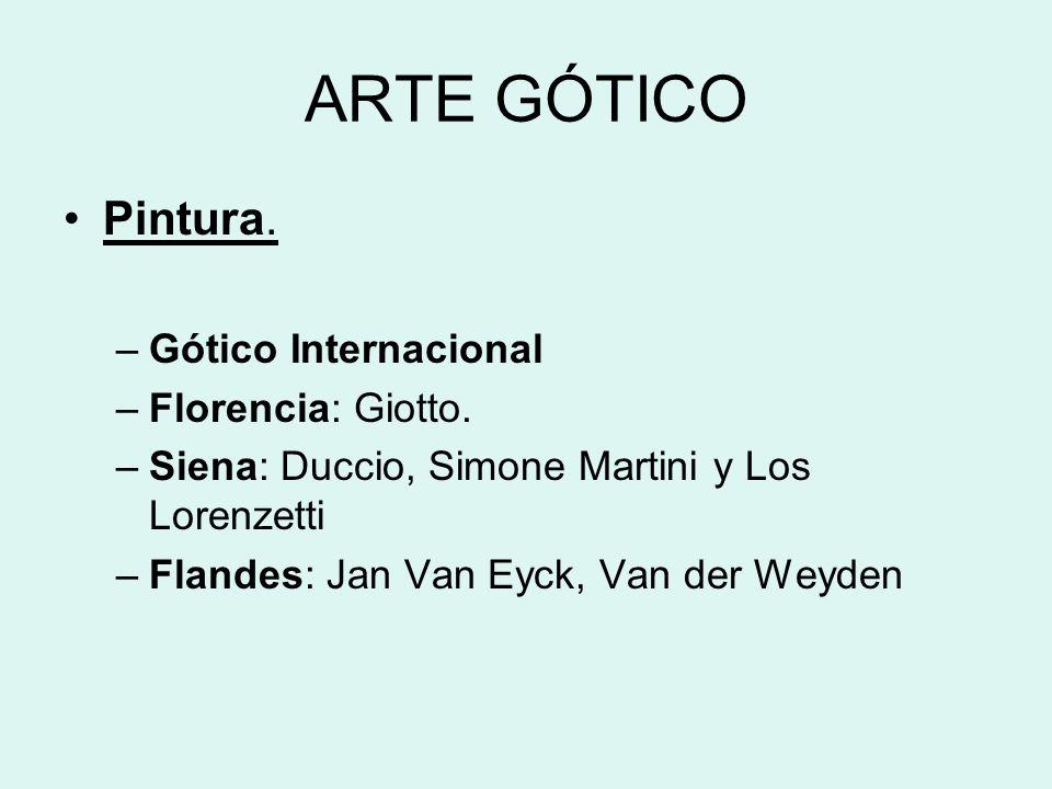 ARTE GÓTICO Pintura. –Gótico Internacional –Florencia: Giotto. –Siena: Duccio, Simone Martini y Los Lorenzetti –Flandes: Jan Van Eyck, Van der Weyden