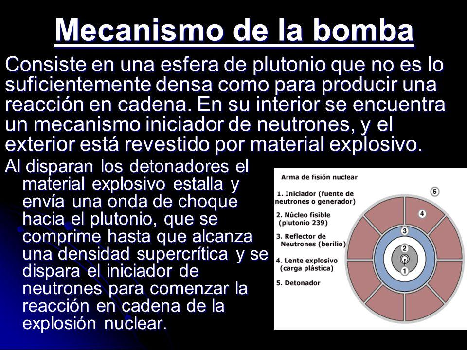 Mecanismo de la bomba Al disparan los detonadores el material explosivo estalla y envía una onda de choque hacia el plutonio, que se comprime hasta qu