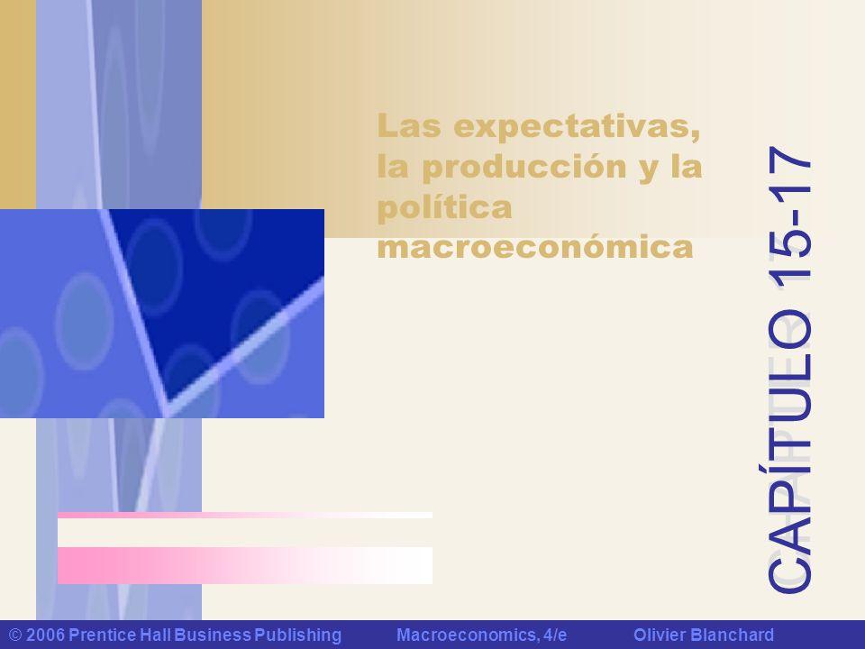 CHAPTER 17 CAPÍTULO 15-17 © 2006 Prentice Hall Business Publishing Macroeconomics, 4/e Olivier Blanchard Las expectativas, la producción y la política macroeconómica
