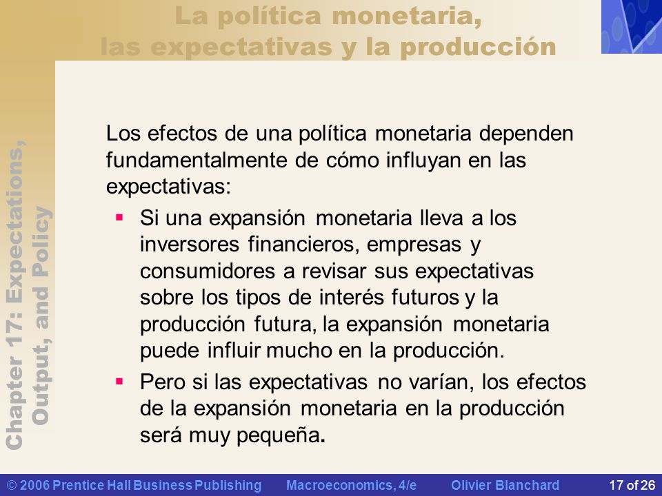Chapter 17: Expectations, Output, and Policy © 2006 Prentice Hall Business Publishing Macroeconomics, 4/e Olivier Blanchard17 of 26 La política moneta