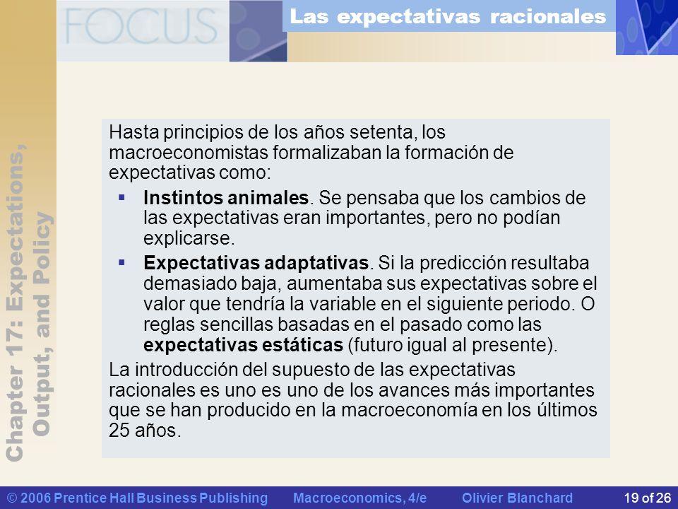 Chapter 17: Expectations, Output, and Policy © 2006 Prentice Hall Business Publishing Macroeconomics, 4/e Olivier Blanchard19 of 26 Hasta principios de los años setenta, los macroeconomistas formalizaban la formación de expectativas como: Instintos animales.