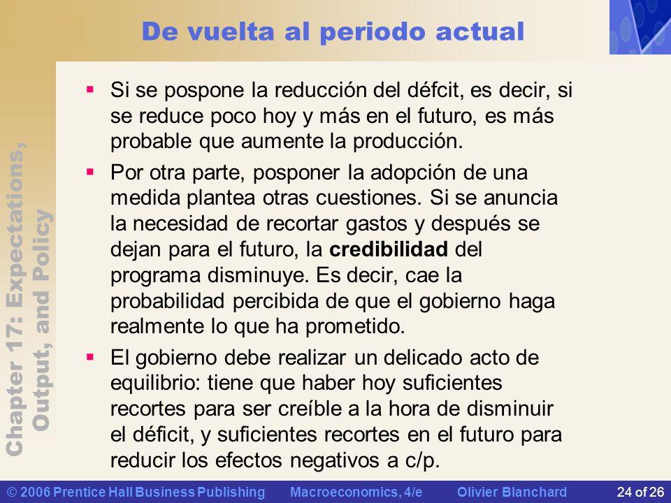 Chapter 17: Expectations, Output, and Policy © 2006 Prentice Hall Business Publishing Macroeconomics, 4/e Olivier Blanchard24 of 26 De vuelta al periodo actual Si se pospone la reducción del défcit, es decir, si se reduce poco hoy y más en el futuro, es más probable que aumente la producción.
