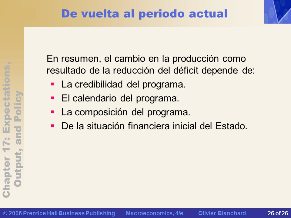 Chapter 17: Expectations, Output, and Policy © 2006 Prentice Hall Business Publishing Macroeconomics, 4/e Olivier Blanchard26 of 26 De vuelta al periodo actual En resumen, el cambio en la producción como resultado de la reducción del déficit depende de: La credibilidad del programa.